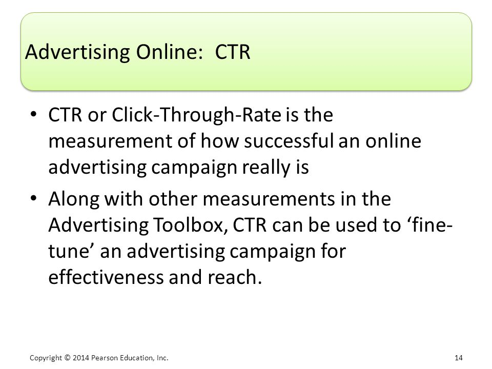 Copyright © 2014 Pearson Education, Inc. 14 Advertising Online: CTR CTR or Click-Through-Rate is the measurement of how successful an online advertisi