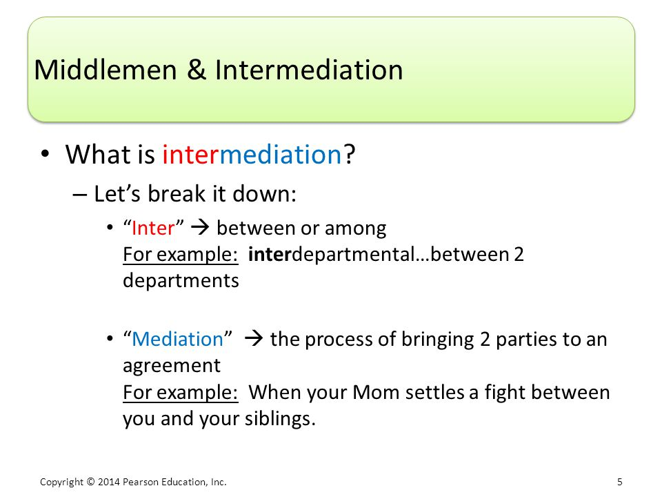 Copyright © 2014 Pearson Education, Inc. 5 Middlemen & Intermediation What is intermediation.