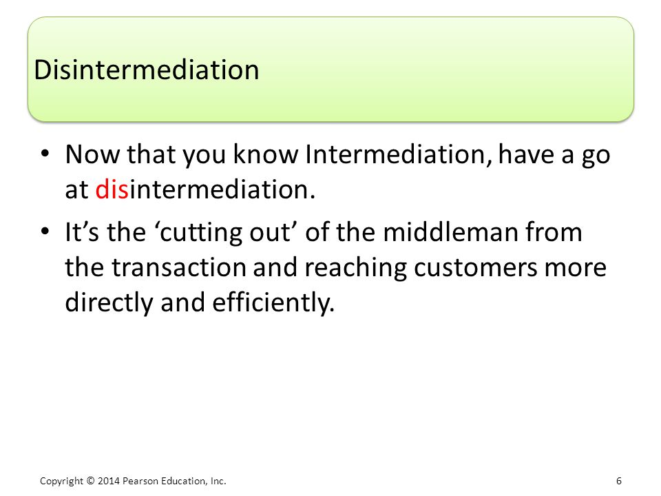 Copyright © 2014 Pearson Education, Inc. 6 Disintermediation Now that you know Intermediation, have a go at disintermediation. It's the 'cutting out'