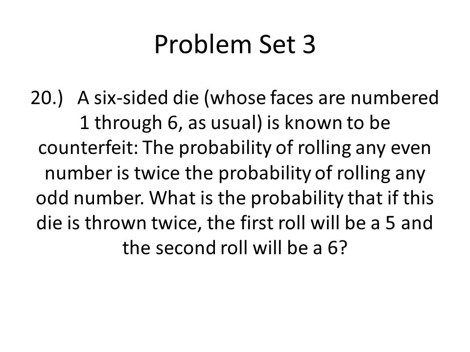 Problem Set 3 20.)A six-sided die (whose faces are numbered 1 through 6, as usual) is known to be counterfeit: The probability of rolling any even number is twice the probability of rolling any odd number.