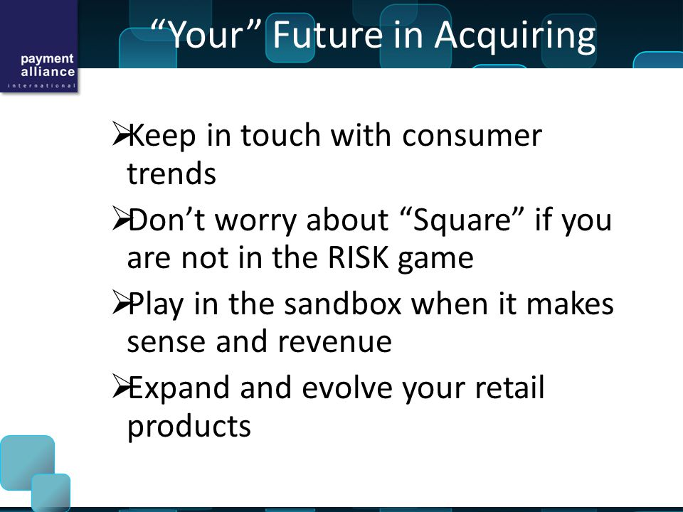 Your Future in Acquiring  Keep in touch with consumer trends  Don't worry about Square if you are not in the RISK game  Play in the sandbox when it makes sense and revenue  Expand and evolve your retail products