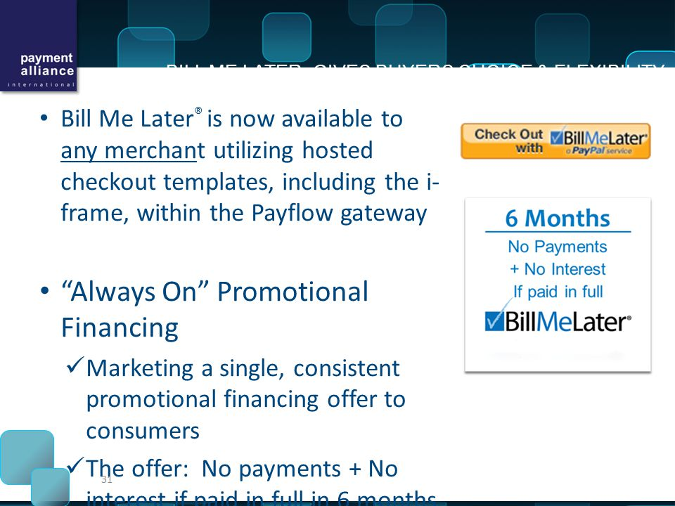 Bill Me Later ® is now available to any merchant utilizing hosted checkout templates, including the i- frame, within the Payflow gateway Always On Promotional Financing Marketing a single, consistent promotional financing offer to consumers The offer: No payments + No interest if paid in full in 6 months on purchases of $99 or more No credit risk for the merchant Merchants have experienced double-digit increases in repeat sales after implementing Bill Me Later ® Average order value increases can grow 100-250% for higher-ticket items and 15-135% for lower-ticket items 31 BILL ME LATER GIVES BUYERS CHOICE & FLEXIBILITY