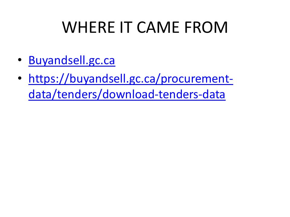 WHERE IT CAME FROM Buyandsell.gc.ca https://buyandsell.gc.ca/procurement- data/tenders/download-tenders-data https://buyandsell.gc.ca/procurement- dat