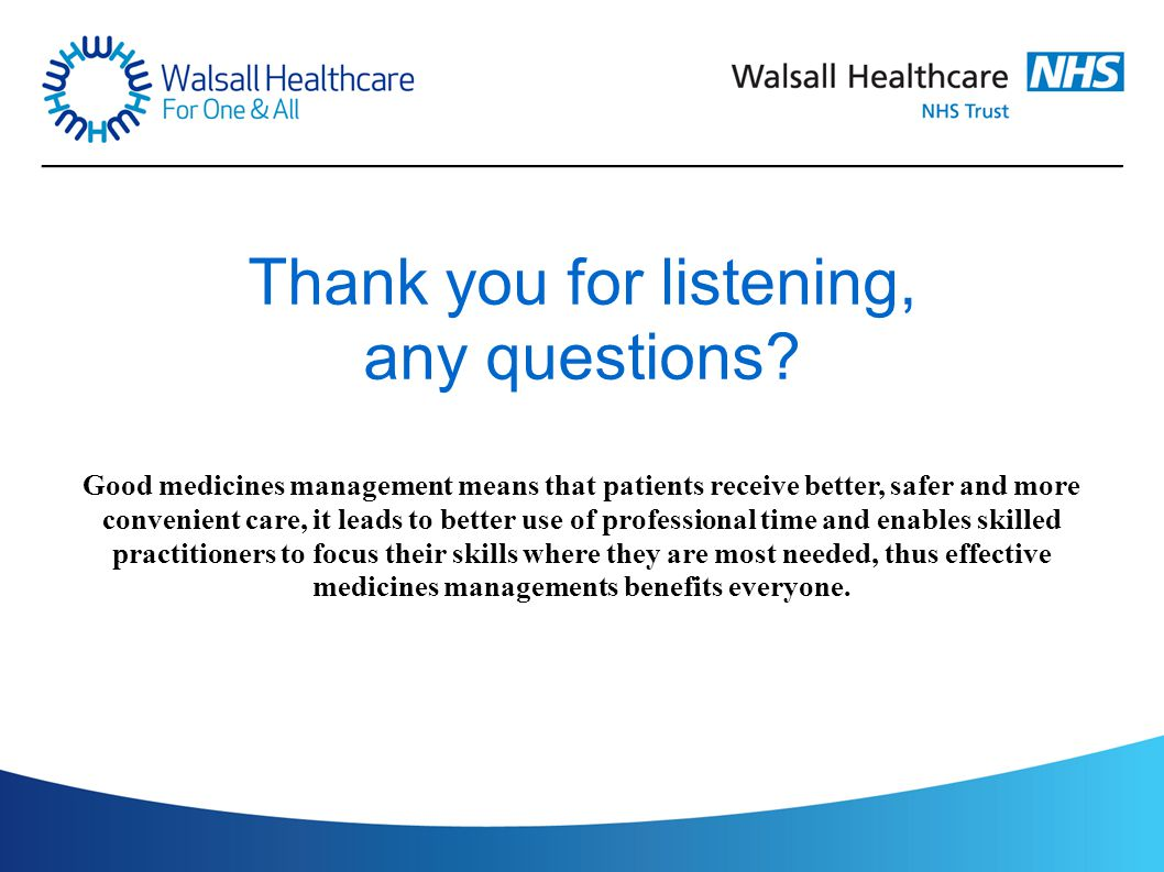 Thank you for listening, any questions? Good medicines management means that patients receive better, safer and more convenient care, it leads to bett
