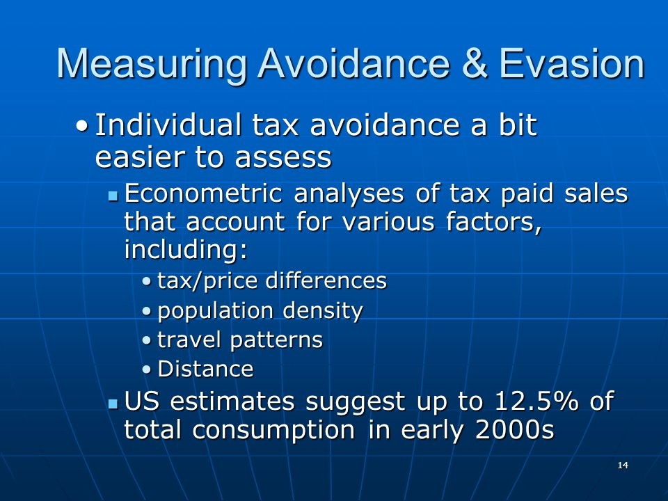 14 Measuring Avoidance & Evasion Individual tax avoidance a bit easier to assessIndividual tax avoidance a bit easier to assess Econometric analyses of tax paid sales that account for various factors, including: Econometric analyses of tax paid sales that account for various factors, including: tax/price differencestax/price differences population densitypopulation density travel patternstravel patterns DistanceDistance US estimates suggest up to 12.5% of total consumption in early 2000s US estimates suggest up to 12.5% of total consumption in early 2000s