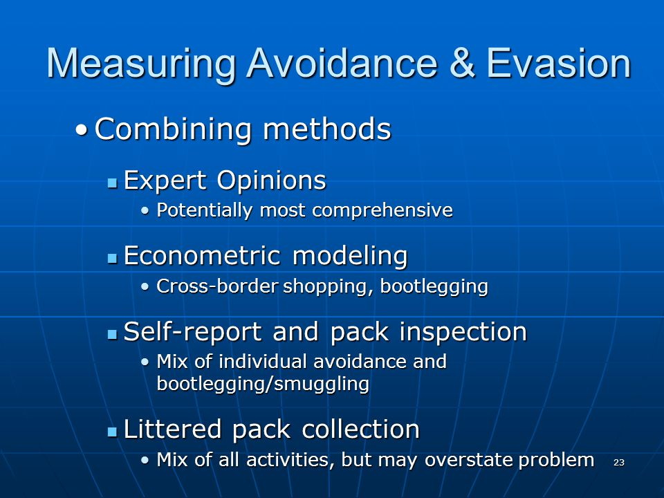 23 Measuring Avoidance & Evasion Combining methodsCombining methods Expert Opinions Expert Opinions Potentially most comprehensivePotentially most comprehensive Econometric modeling Econometric modeling Cross-border shopping, bootleggingCross-border shopping, bootlegging Self-report and pack inspection Self-report and pack inspection Mix of individual avoidance and bootlegging/smugglingMix of individual avoidance and bootlegging/smuggling Littered pack collection Littered pack collection Mix of all activities, but may overstate problemMix of all activities, but may overstate problem