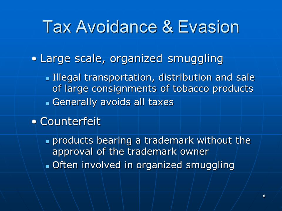 6 Tax Avoidance & Evasion Large scale, organized smugglingLarge scale, organized smuggling Illegal transportation, distribution and sale of large consignments of tobacco products Illegal transportation, distribution and sale of large consignments of tobacco products Generally avoids all taxes Generally avoids all taxes CounterfeitCounterfeit products bearing a trademark without the approval of the trademark owner products bearing a trademark without the approval of the trademark owner Often involved in organized smuggling Often involved in organized smuggling
