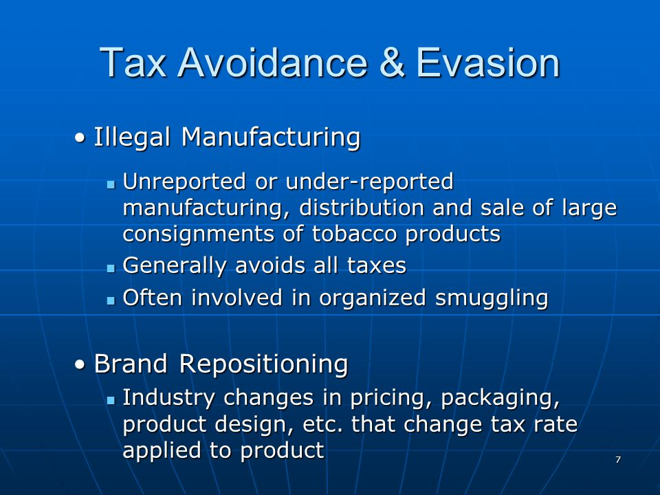 7 Tax Avoidance & Evasion Illegal ManufacturingIllegal Manufacturing Unreported or under-reported manufacturing, distribution and sale of large consignments of tobacco products Unreported or under-reported manufacturing, distribution and sale of large consignments of tobacco products Generally avoids all taxes Generally avoids all taxes Often involved in organized smuggling Often involved in organized smuggling Brand RepositioningBrand Repositioning Industry changes in pricing, packaging, product design, etc.