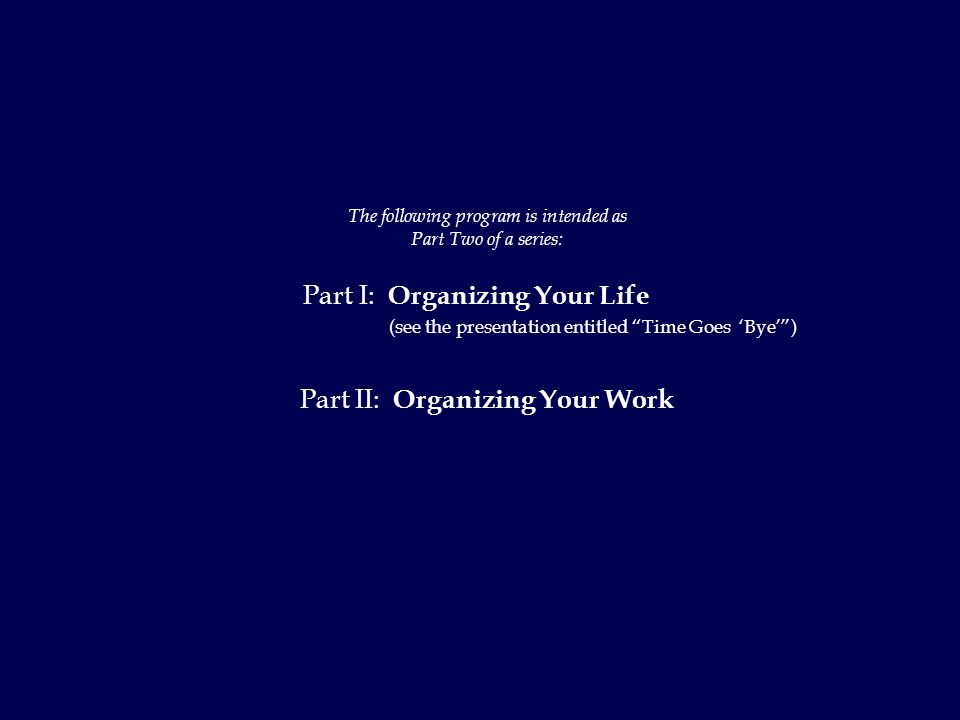 The following program is intended as Part Two of a series: Part I: Organizing Your Life (see the presentation entitled Time Goes 'Bye' ) Part II: Organizing Your Work
