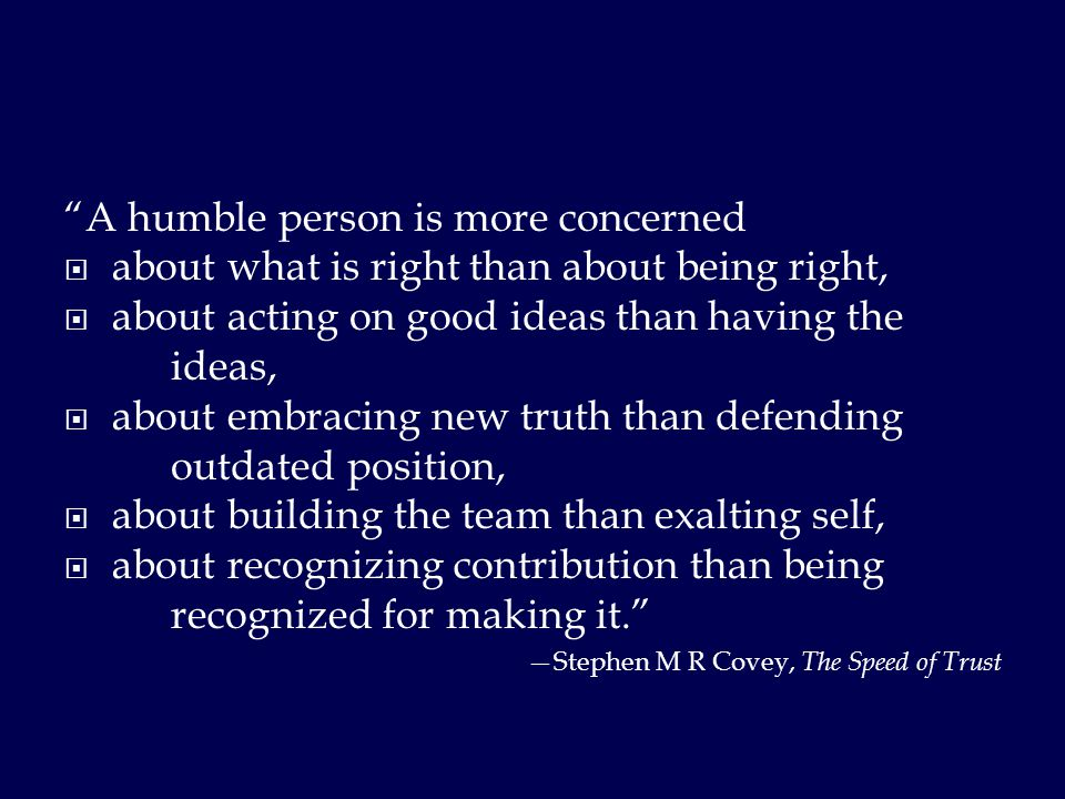 A humble person is more concerned  about what is right than about being right,  about acting on good ideas than having the ideas,  about embracing new truth than defending outdated position,  about building the team than exalting self,  about recognizing contribution than being recognized for making it. —Stephen M R Covey, The Speed of Trust
