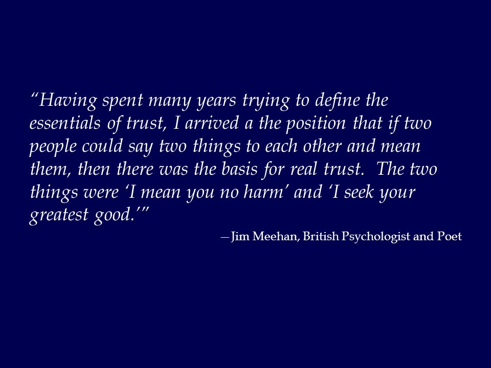 Having spent many years trying to define the essentials of trust, I arrived a the position that if two people could say two things to each other and mean them, then there was the basis for real trust.