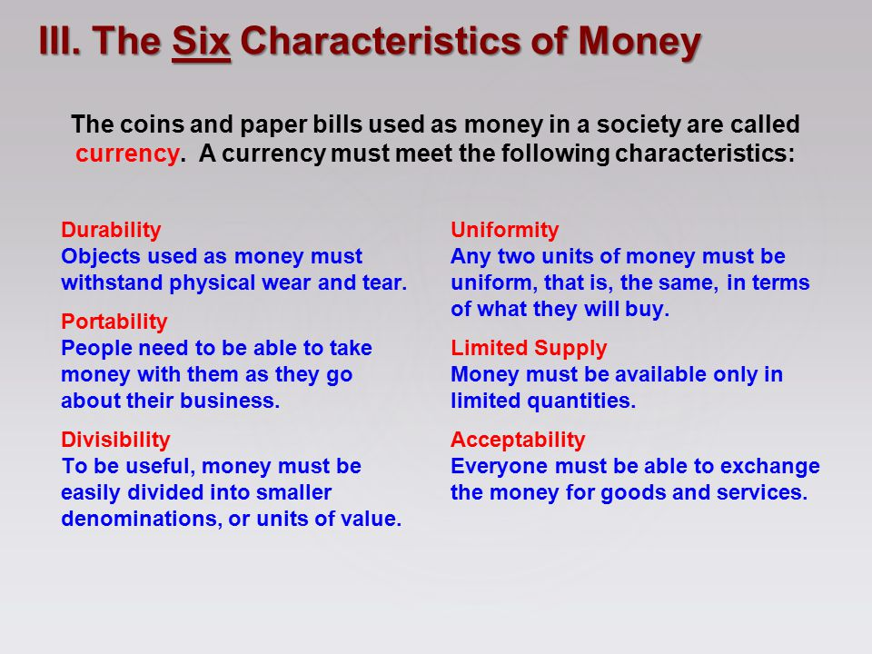 The coins and paper bills used as money in a society are called currency. A currency must meet the following characteristics: Durability Objects used