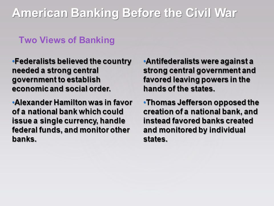 Two Views of Banking American Banking Before the Civil War Federalists believed the country needed a strong central government to establish economic a