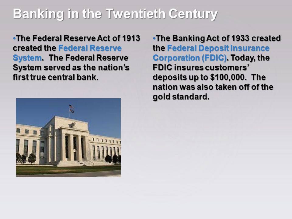 Banking in the Twentieth Century The Federal Reserve Act of 1913 created the Federal Reserve System. The Federal Reserve System served as the nation's