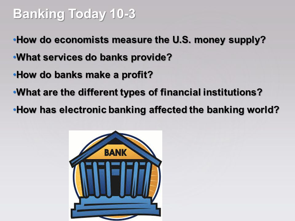 Banking Today 10-3 How do economists measure the U.S. money supply? How do economists measure the U.S. money supply? What services do banks provide? W