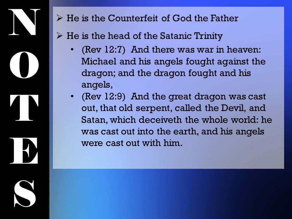 NOTESNOTES  He is the Counterfeit of God the Father  He is the head of the Satanic Trinity (Rev 12:7) And there was war in heaven: Michael and his angels fought against the dragon; and the dragon fought and his angels, (Rev 12:9) And the great dragon was cast out, that old serpent, called the Devil, and Satan, which deceiveth the whole world: he was cast out into the earth, and his angels were cast out with him.