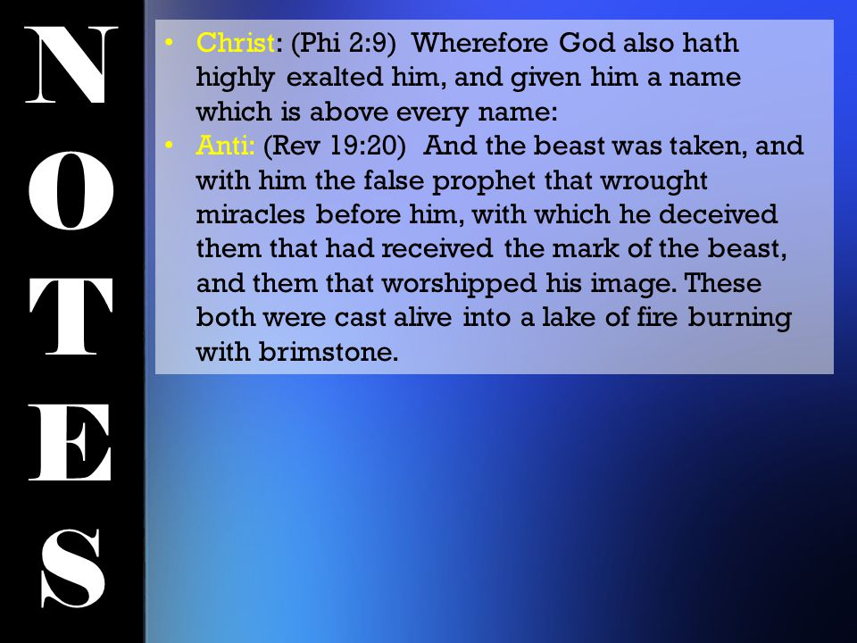 NOTESNOTES Christ: (Phi 2:9) Wherefore God also hath highly exalted him, and given him a name which is above every name: Anti: (Rev 19:20) And the beast was taken, and with him the false prophet that wrought miracles before him, with which he deceived them that had received the mark of the beast, and them that worshipped his image.