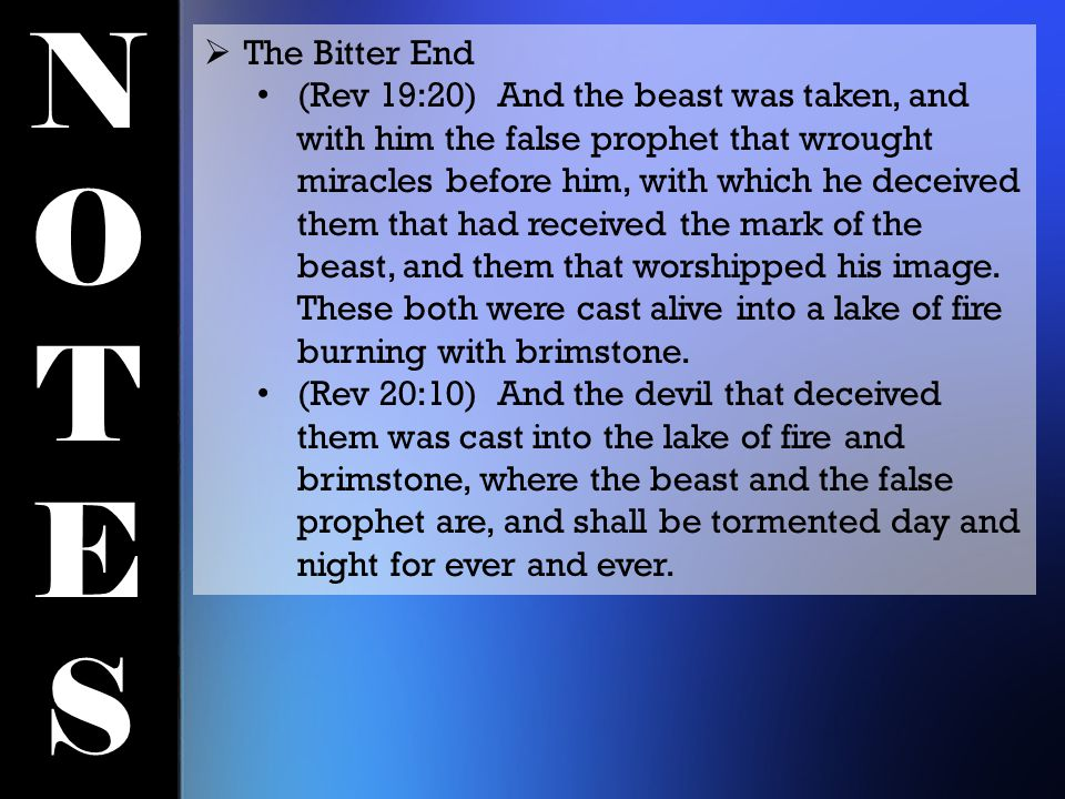 NOTESNOTES  The Bitter End (Rev 19:20) And the beast was taken, and with him the false prophet that wrought miracles before him, with which he deceived them that had received the mark of the beast, and them that worshipped his image.