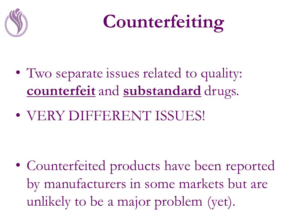 Counterfeiting Two separate issues related to quality: counterfeit and substandard drugs.