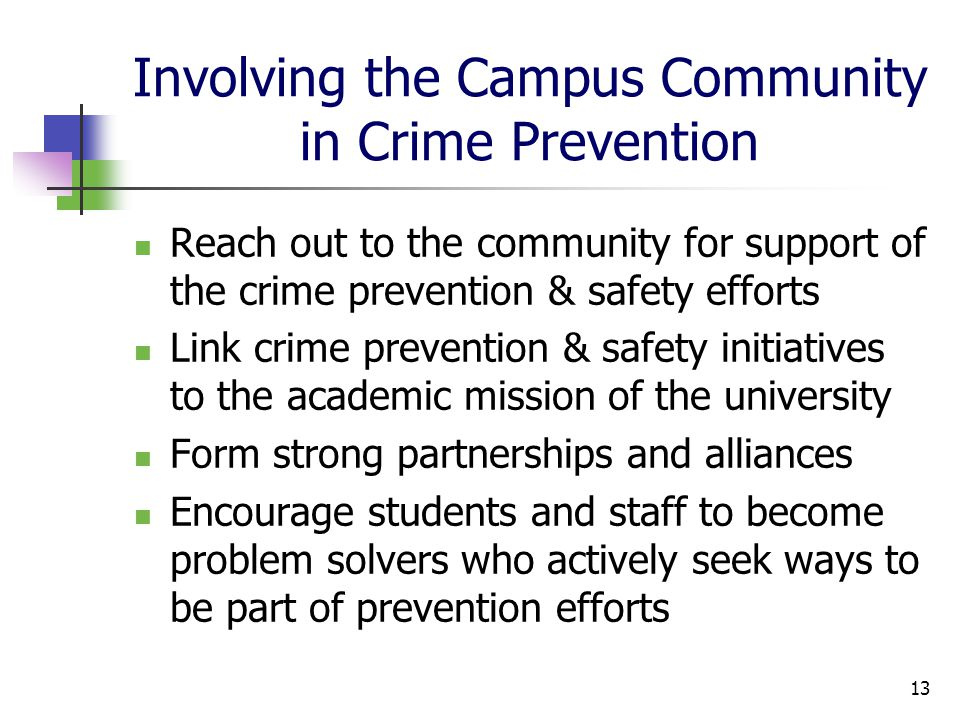 Involving the Campus Community in Crime Prevention Reach out to the community for support of the crime prevention & safety efforts Link crime prevention & safety initiatives to the academic mission of the university Form strong partnerships and alliances Encourage students and staff to become problem solvers who actively seek ways to be part of prevention efforts 13