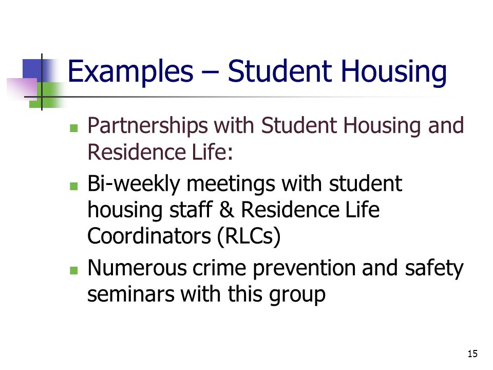 Examples – Student Housing Partnerships with Student Housing and Residence Life: Bi-weekly meetings with student housing staff & Residence Life Coordinators (RLCs) Numerous crime prevention and safety seminars with this group 15