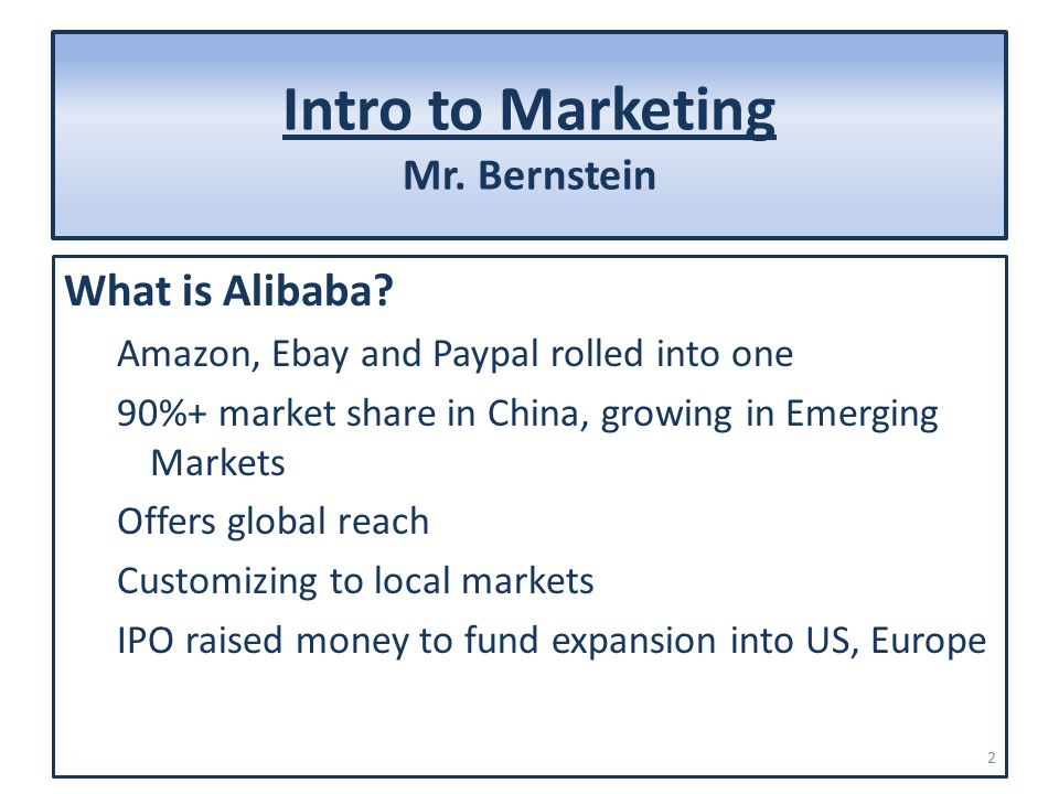 Intro to Marketing Mr. Bernstein What is Alibaba? Amazon, Ebay and Paypal rolled into one 90%+ market share in China, growing in Emerging Markets Offe