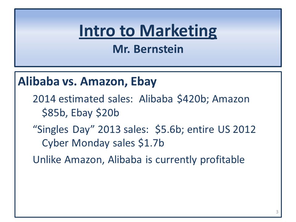 "Intro to Marketing Mr. Bernstein Alibaba vs. Amazon, Ebay 2014 estimated sales: Alibaba $420b; Amazon $85b, Ebay $20b ""Singles Day"" 2013 sales: $5.6b;"