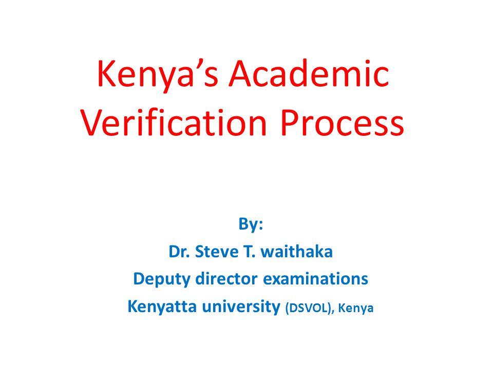 Kenya's Academic Verification Process By: Dr. Steve T. waithaka Deputy director examinations Kenyatta university (DSVOL), Kenya