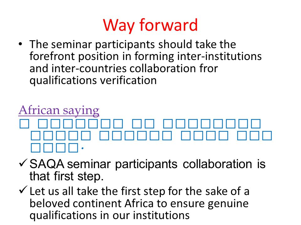 Way forward The seminar participants should take the forefront position in forming inter-institutions and inter-countries collaboration fror qualifications verification African saying A journey of thousand steps starts with one step.