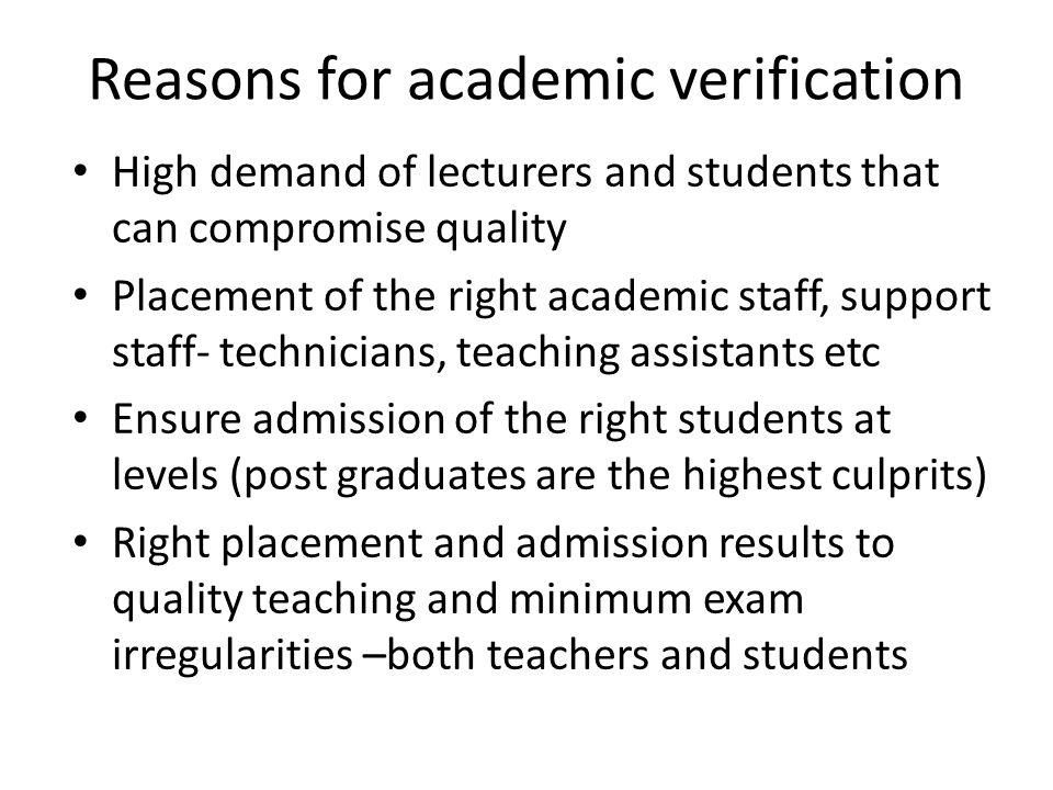 Reasons for academic verification High demand of lecturers and students that can compromise quality Placement of the right academic staff, support staff- technicians, teaching assistants etc Ensure admission of the right students at levels (post graduates are the highest culprits) Right placement and admission results to quality teaching and minimum exam irregularities –both teachers and students