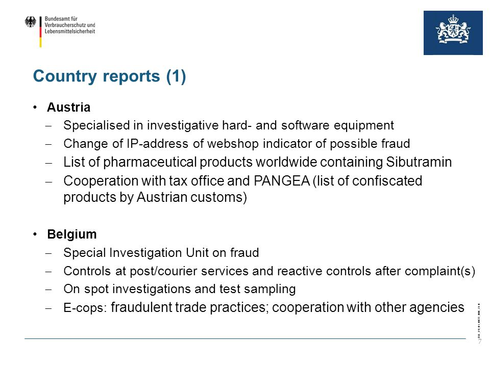 BVL_FO_04_0022_000_V1.0 7 Country reports (1) Austria  Specialised in investigative hard- and software equipment  Change of IP-address of webshop indicator of possible fraud  List of pharmaceutical products worldwide containing Sibutramin  Cooperation with tax office and PANGEA (list of confiscated products by Austrian customs) Belgium  Special Investigation Unit on fraud  Controls at post/courier services and reactive controls after complaint(s)  On spot investigations and test sampling  E-cops: fraudulent trade practices; cooperation with other agencies