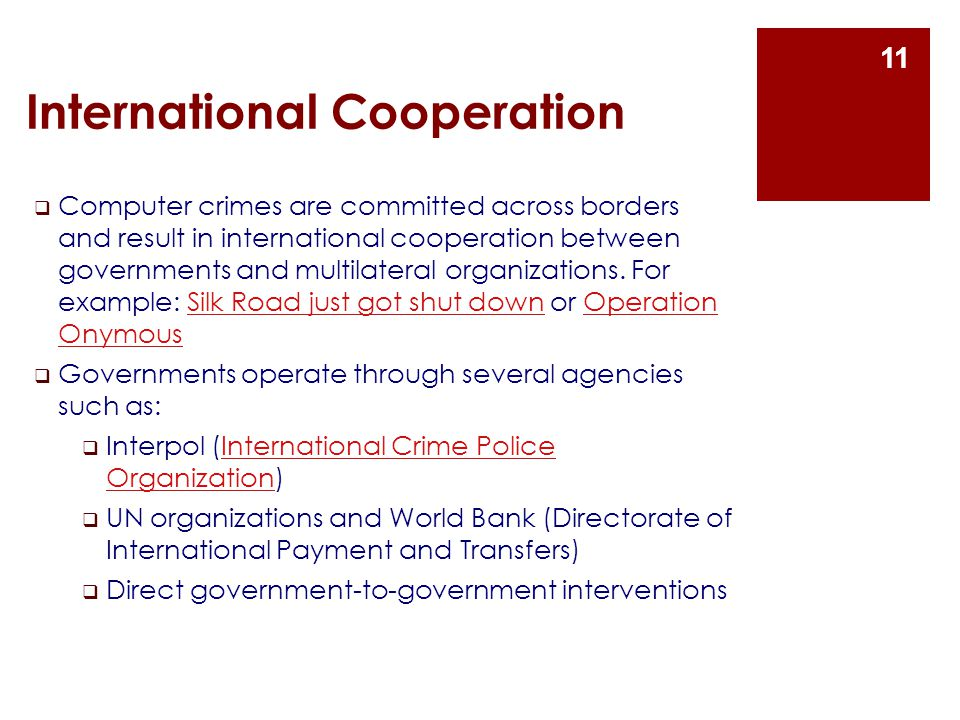 International Cooperation  Computer crimes are committed across borders and result in international cooperation between governments and multilateral organizations.