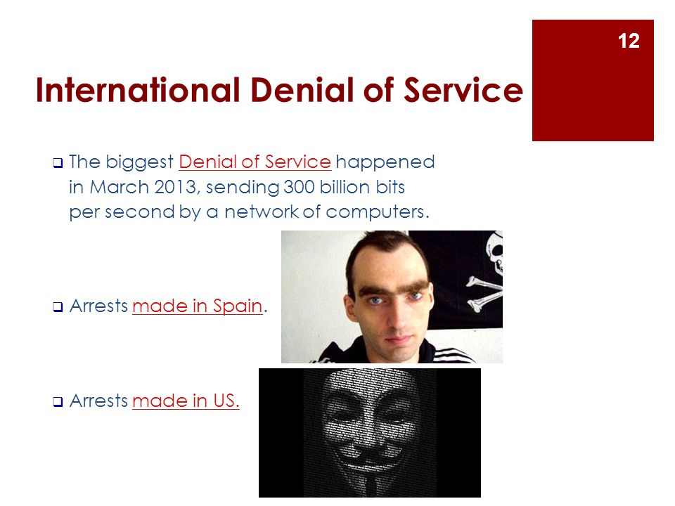 International Denial of Service  The biggest Denial of Service happened in March 2013, sending 300 billion bits per second by a network of computers.Denial of Service  Arrests made in Spain.made in Spain  Arrests made in US.made in US.