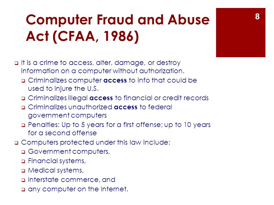 Computer Fraud and Abuse Act (CFAA, 1986)  It is a crime to access, alter, damage, or destroy information on a computer without authorization.  Crim