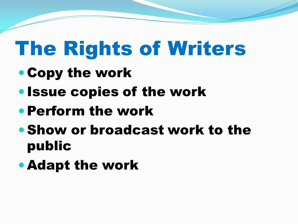 The Rights of Writers Copy the work Issue copies of the work Perform the work Show or broadcast work to the public Adapt the work