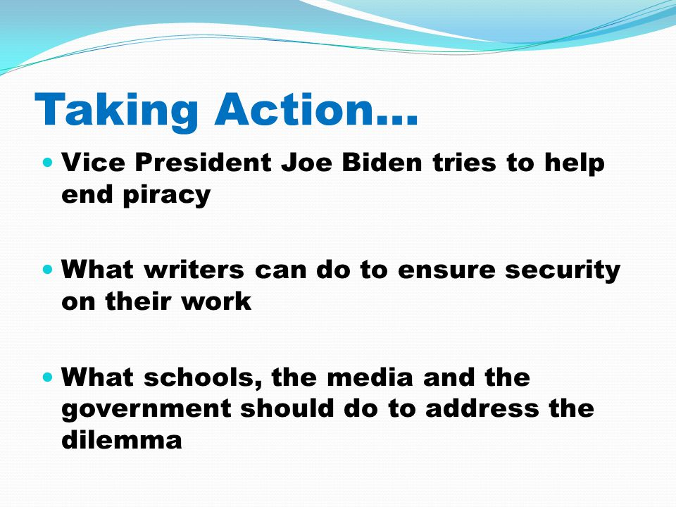 Taking Action… Vice President Joe Biden tries to help end piracy What writers can do to ensure security on their work What schools, the media and the government should do to address the dilemma