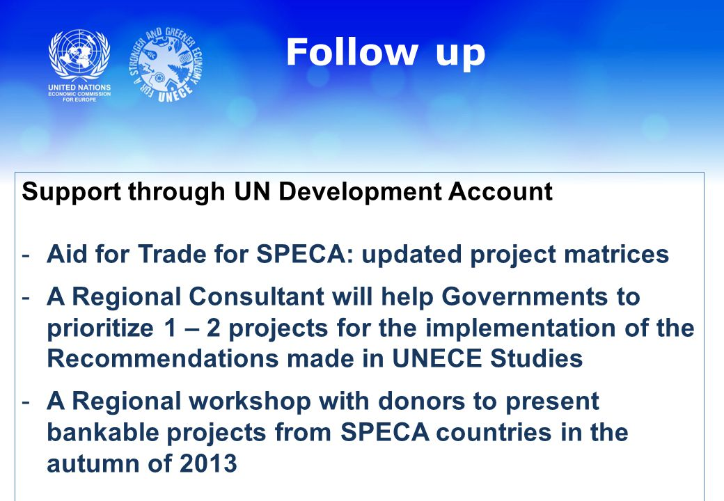 Follow up Support through UN Development Account -Aid for Trade for SPECA: updated project matrices -A Regional Consultant will help Governments to prioritize 1 – 2 projects for the implementation of the Recommendations made in UNECE Studies -A Regional workshop with donors to present bankable projects from SPECA countries in the autumn of 2013
