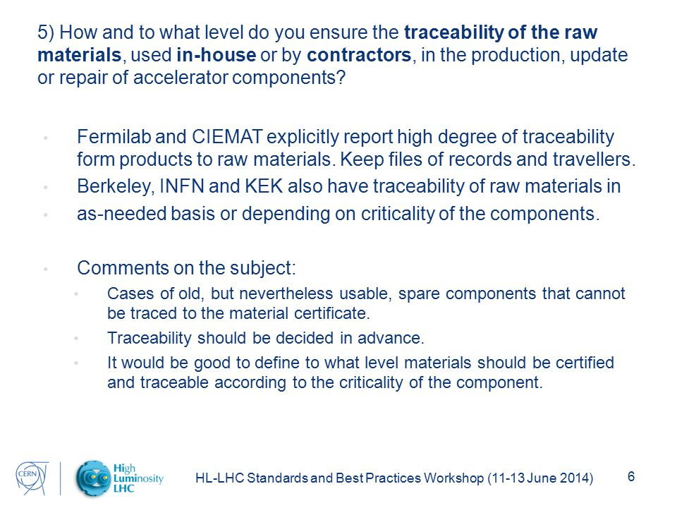 HL-LHC Standards and Best Practices Workshop (11-13 June 2014) 6 5) How and to what level do you ensure the traceability of the raw materials, used in-house or by contractors, in the production, update or repair of accelerator components.