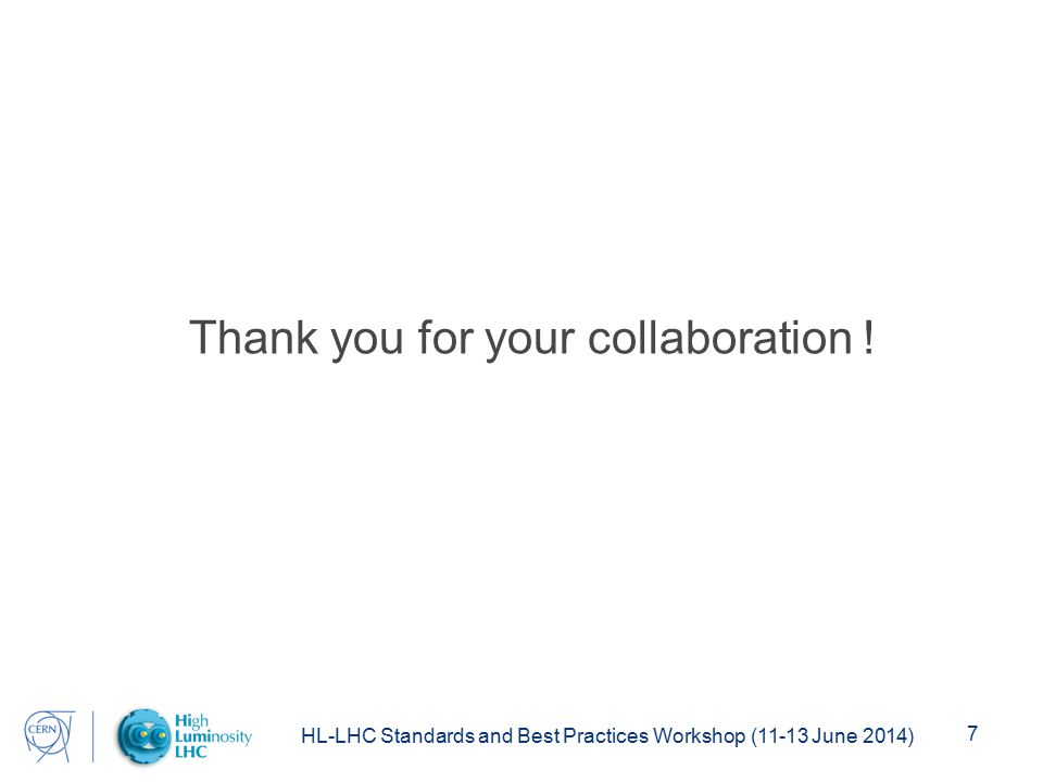 HL-LHC Standards and Best Practices Workshop (11-13 June 2014) 7 Thank you for your collaboration !