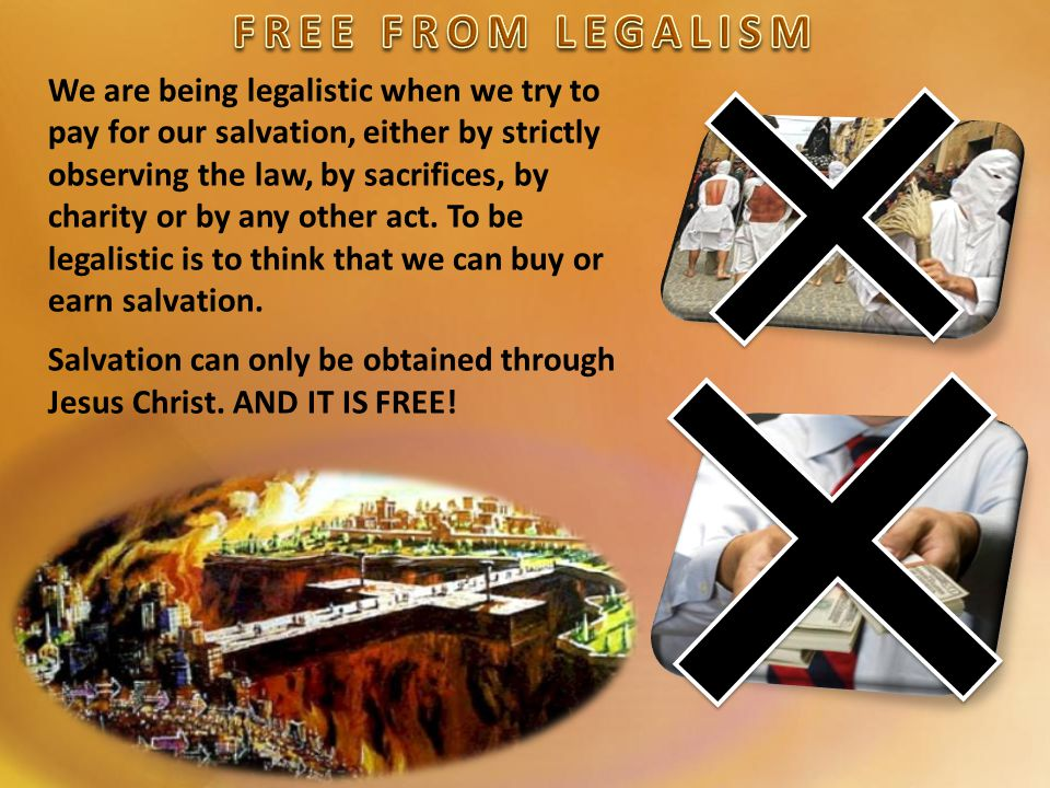 We are being legalistic when we try to pay for our salvation, either by strictly observing the law, by sacrifices, by charity or by any other act.