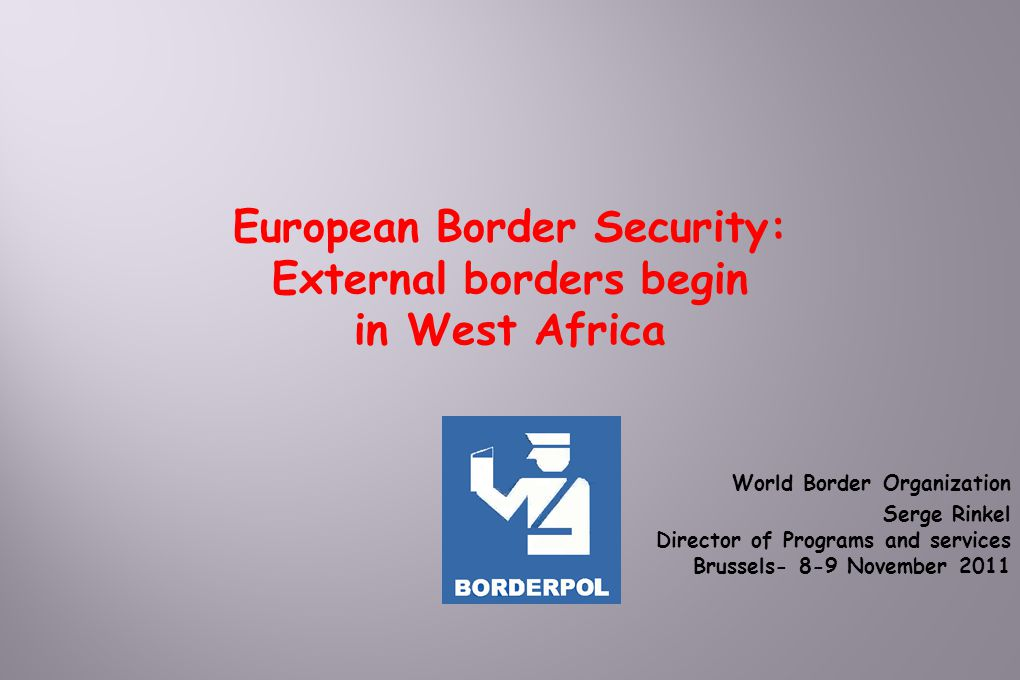 World Border Organization Serge Rinkel Director of Programs and services Brussels- 8-9 November 2011 European Border Security: External borders begin in West Africa