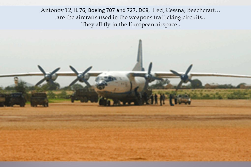 Antonov 12, IL 76, Boeing 707 and 727, DC8, Led, Cessna, Beechcraft… are the aircrafts used in the weapons trafficking circuits..