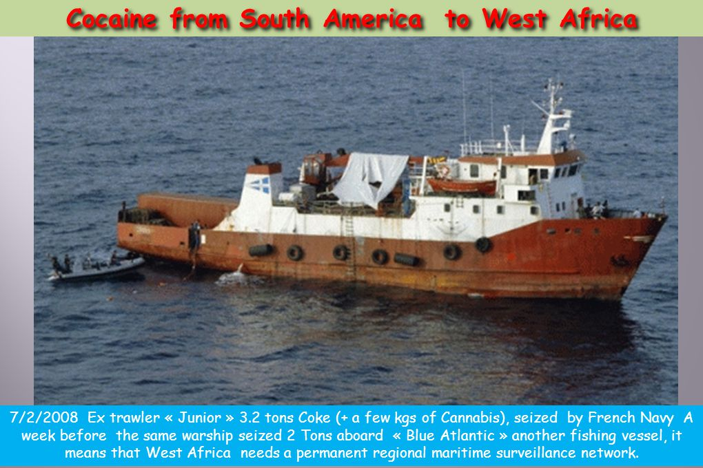 Cocaine from South America to West Africa 7/2/2008 Ex trawler « Junior » 3.2 tons Coke (+ a few kgs of Cannabis), seized by French Navy A week before the same warship seized 2 Tons aboard « Blue Atlantic » another fishing vessel, it means that West Africa needs a permanent regional maritime surveillance network.