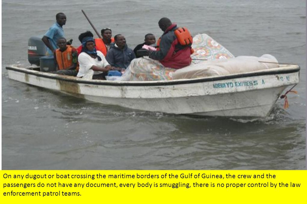 On any dugout or boat crossing the maritime borders of the Gulf of Guinea, the crew and the passengers do not have any document, every body is smuggling, there is no proper control by the law enforcement patrol teams.