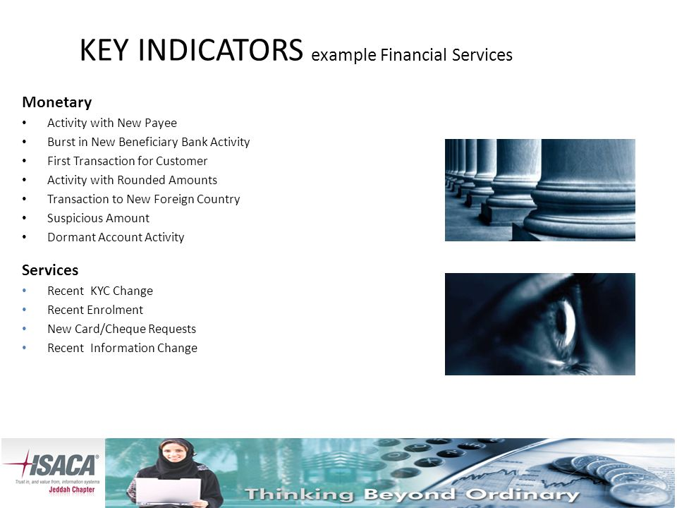 KEY INDICATORS example Financial Services Monetary Activity with New Payee Burst in New Beneficiary Bank Activity First Transaction for Customer Activity with Rounded Amounts Transaction to New Foreign Country Suspicious Amount Dormant Account Activity Services Recent KYC Change Recent Enrolment New Card/Cheque Requests Recent Information Change