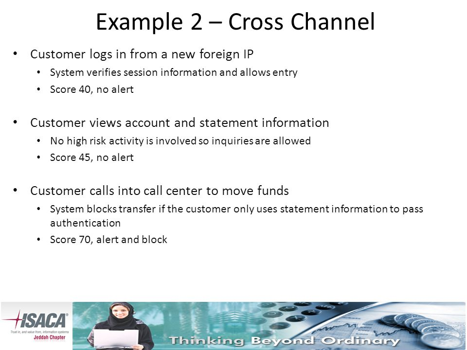 Example 2 – Cross Channel Customer logs in from a new foreign IP System verifies session information and allows entry Score 40, no alert Customer views account and statement information No high risk activity is involved so inquiries are allowed Score 45, no alert Customer calls into call center to move funds System blocks transfer if the customer only uses statement information to pass authentication Score 70, alert and block