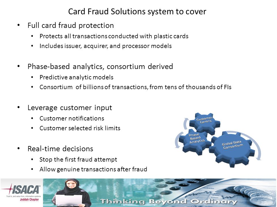 Card Fraud Solutions system to cover Full card fraud protection Protects all transactions conducted with plastic cards Includes issuer, acquirer, and processor models Phase-based analytics, consortium derived Predictive analytic models Consortium of billions of transactions, from tens of thousands of FIs Leverage customer input Customer notifications Customer selected risk limits Real-time decisions Stop the first fraud attempt Allow genuine transactions after fraud