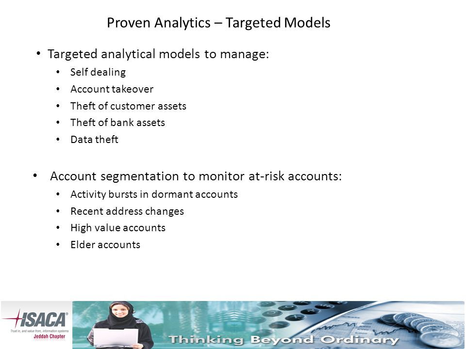 Proven Analytics – Targeted Models Targeted analytical models to manage: Self dealing Account takeover Theft of customer assets Theft of bank assets Data theft Account segmentation to monitor at-risk accounts: Activity bursts in dormant accounts Recent address changes High value accounts Elder accounts