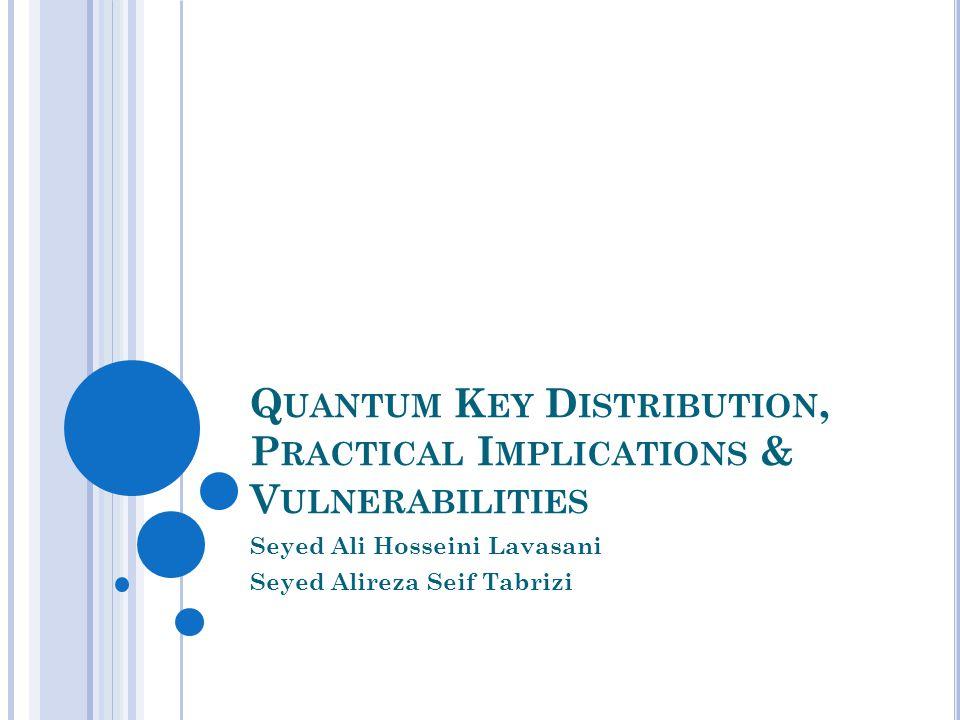 Q UANTUM K EY D ISTRIBUTION, P RACTICAL I MPLICATIONS & V ULNERABILITIES Seyed Ali Hosseini Lavasani Seyed Alireza Seif Tabrizi