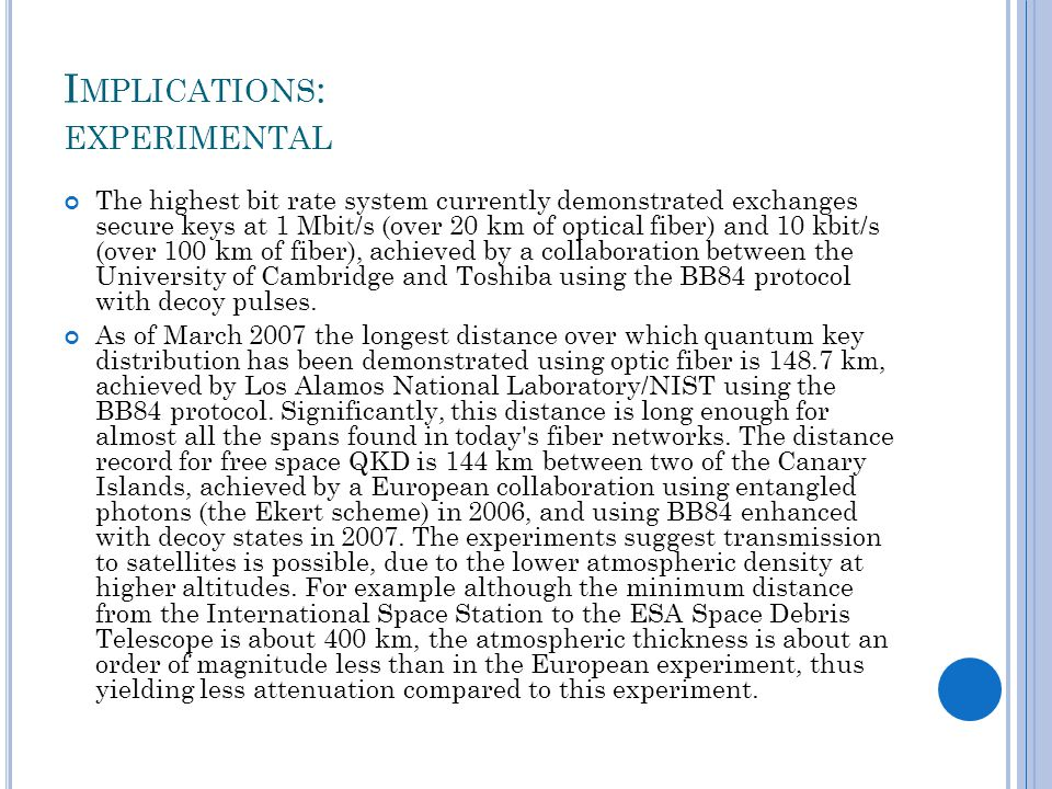 I MPLICATIONS : EXPERIMENTAL The highest bit rate system currently demonstrated exchanges secure keys at 1 Mbit/s (over 20 km of optical fiber) and 10 kbit/s (over 100 km of fiber), achieved by a collaboration between the University of Cambridge and Toshiba using the BB84 protocol with decoy pulses.